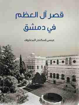 كتاب قصر آل العظم في دمشق لـ عيسى إسكندر المعلوف